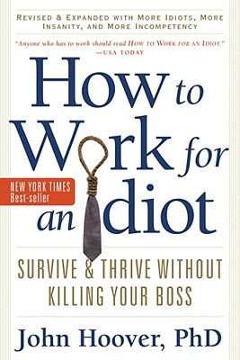 How to Work for an Idiot, With More Idiots, More Insanity, and More Incompetency By Hoover, John
